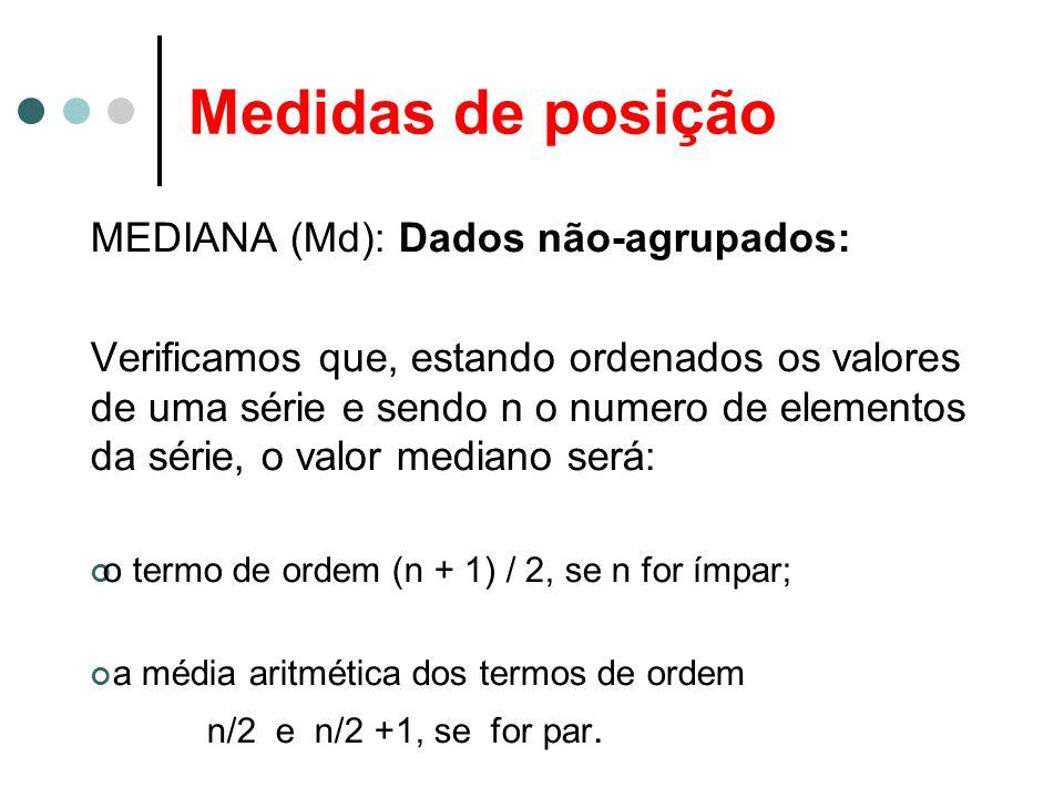 Medidas de posição MEDIANA (Md): Dados não-agrupados: Verificamos que, estando ordenados os valores de uma série e sendo n o numero de elementos da sé