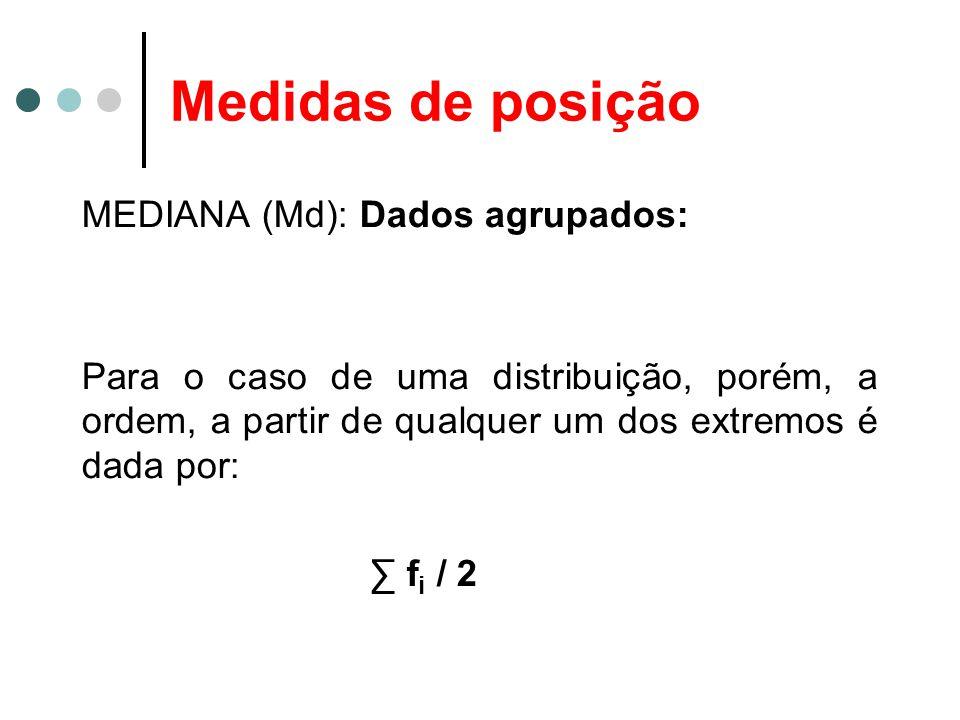 Medidas de posição MEDIANA (Md): Dados agrupados: Para o caso de uma distribuição, porém, a ordem, a partir de qualquer um dos extremos é dada por: f