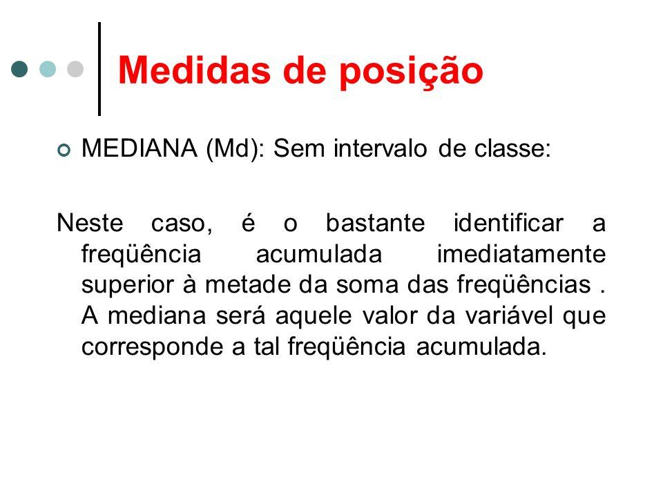 Medidas de posição MEDIANA (Md): Sem intervalo de classe: Neste caso, é o bastante identificar a freqüência acumulada imediatamente superior à metade