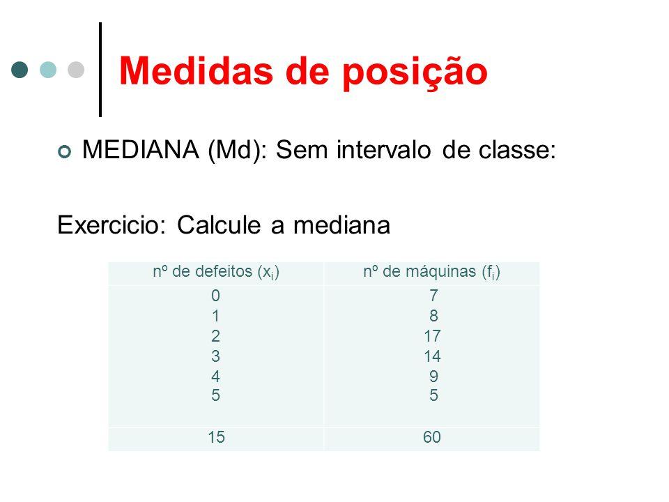 Medidas de posição MEDIANA (Md): Sem intervalo de classe: Exercicio: Calcule a mediana nº de defeitos (x i )nº de máquinas (f i ) 012345012345 7 8 17