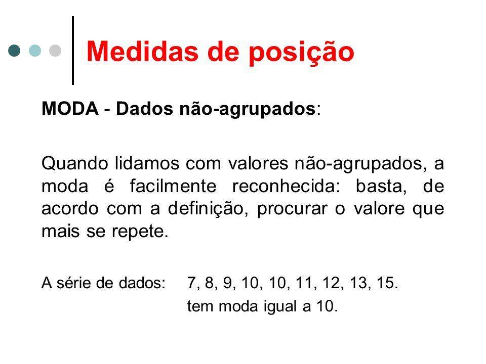 Medidas de posição MODA - Dados não-agrupados: Podemos, entretanto, encontrar séries nas quais não exista valor modal, isto é, nas quais nenhum valor aparece mais vezes que outros.