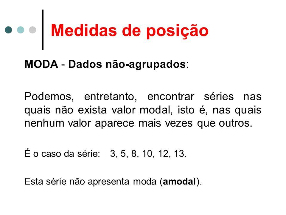 Medidas de posição MODA - Dados não-agrupados: Podemos, entretanto, encontrar séries nas quais não exista valor modal, isto é, nas quais nenhum valor