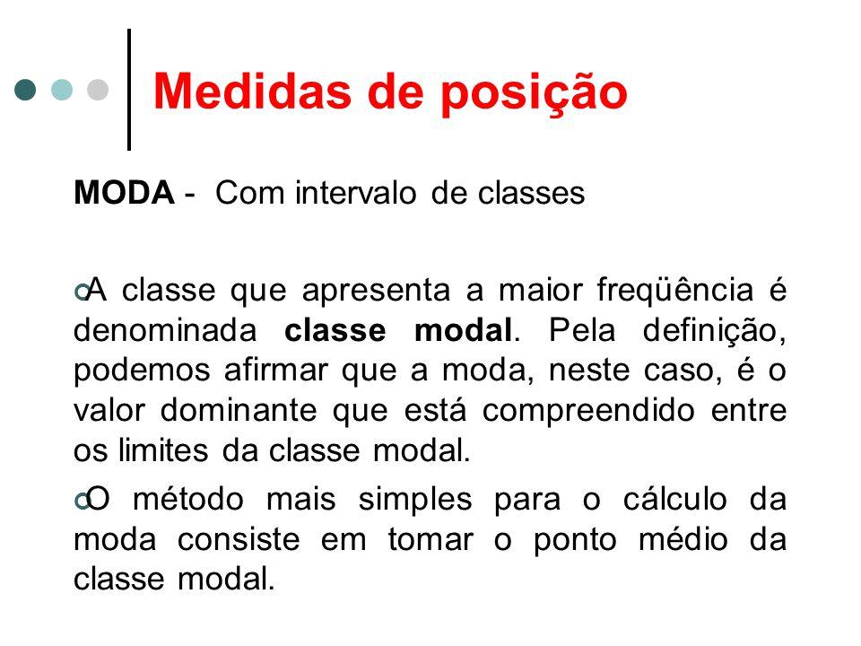Medidas de posição MODA - Com intervalo de classes A classe que apresenta a maior freqüência é denominada classe modal. Pela definição, podemos afirma