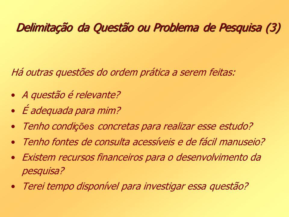 Delimitação da Questão ou Problema de Pesquisa (3) Há outras questões do ordem prática a serem feitas: A questão é relevante? É adequada para mim? Ten