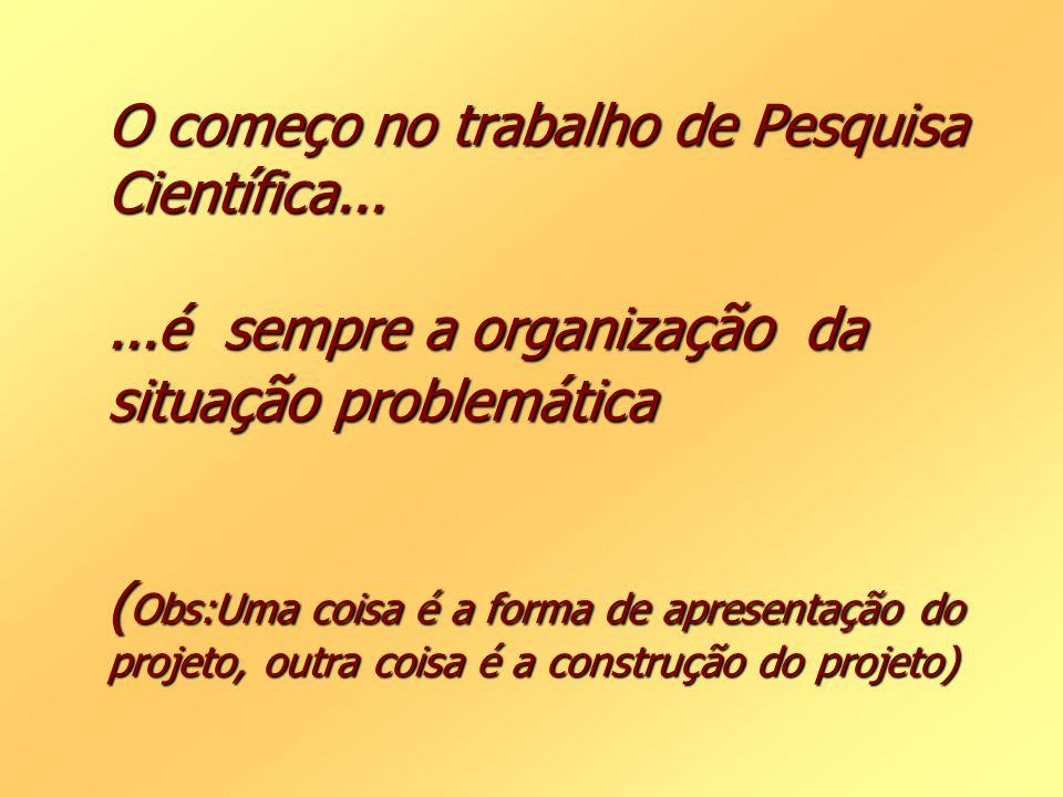 O começo no trabalho de Pesquisa Científica......é sempre a organiza ção da situa ção problemática ( Obs:Uma coisa é a forma de apresentação do projet