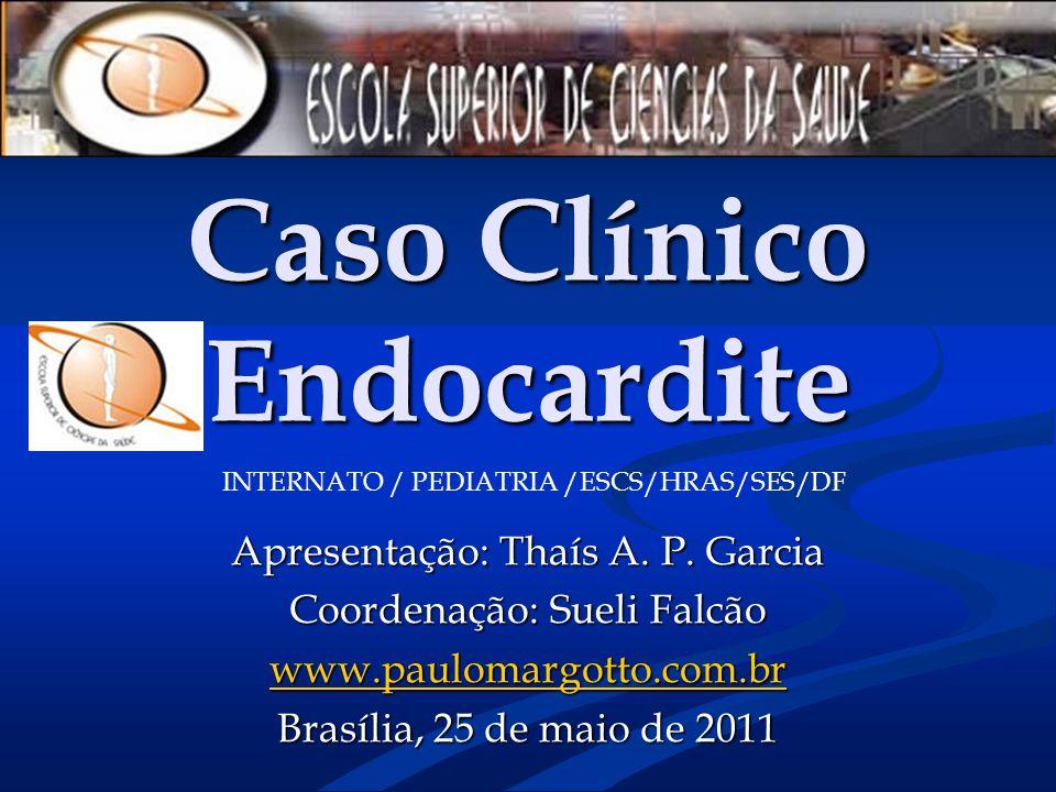 Caso Clínico Endocardite Apresentação: Thaís A. P. Garcia Coordenação: Sueli Falcão www.paulomargotto.com.br Brasília, 25 de maio de 2011 INTERNATO /