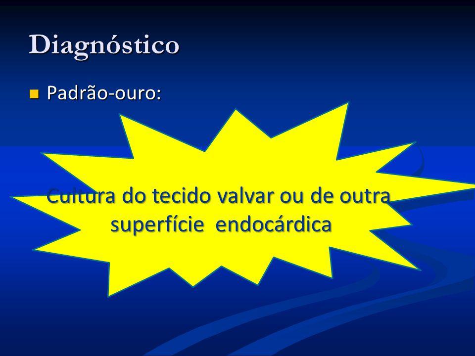 Cultura do tecido valvar ou de outra superfície endocárdica superfície endocárdica Diagnóstico Padrão-ouro: Padrão-ouro: