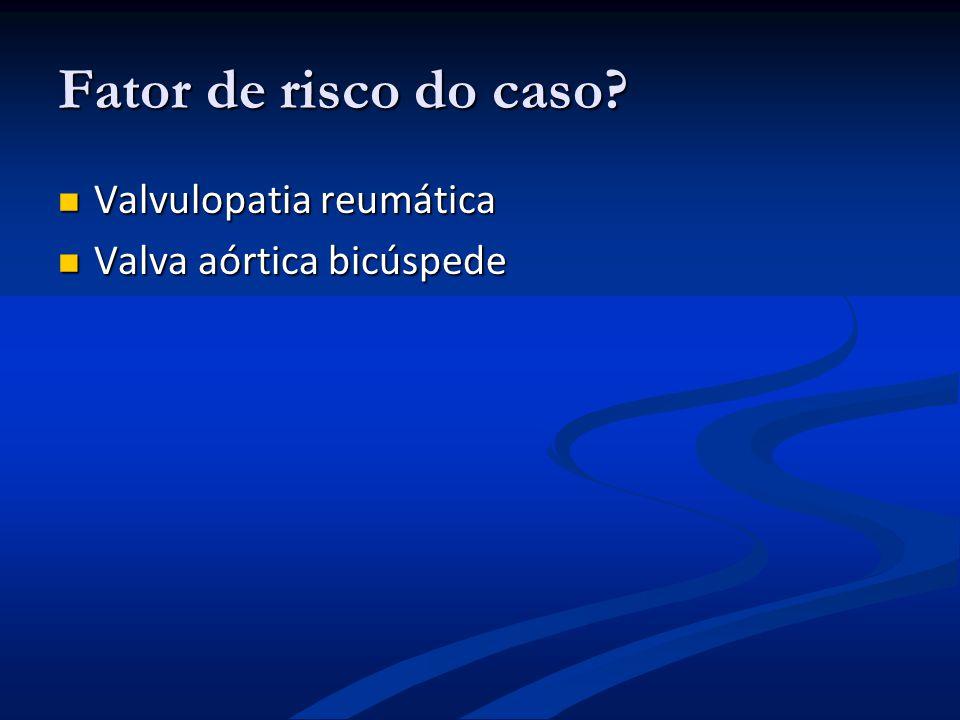 Fator de risco do caso? Valvulopatia reumática Valvulopatia reumática Valva aórtica bicúspede Valva aórtica bicúspede