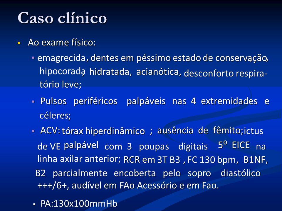 Caso clínico Ao exame físico: Ao exame físico:,,,,,,, hidratada, acianótica,, hidratada, acianótica, Pulsos periféricos palpáveis nas 4 extremidades e