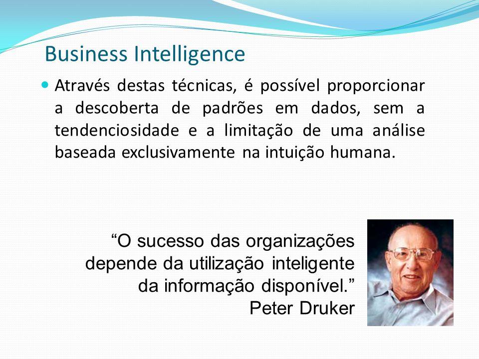 Business Intelligence Através destas técnicas, é possível proporcionar a descoberta de padrões em dados, sem a tendenciosidade e a limitação de uma an