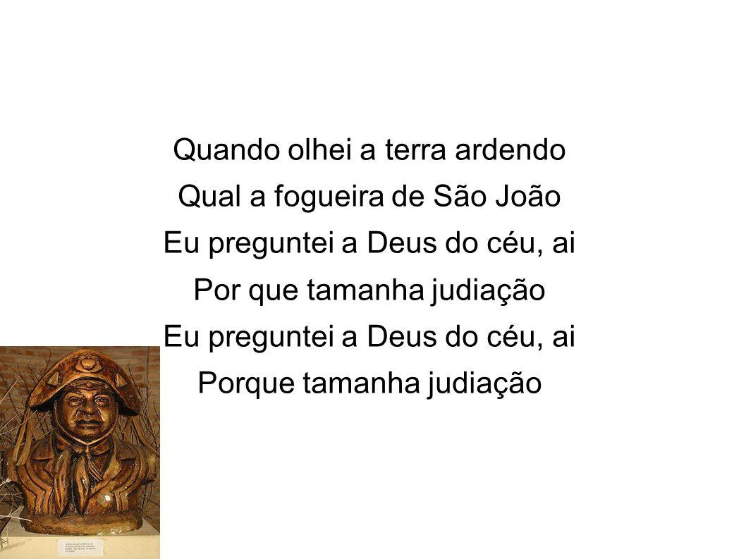 Quando olhei a terra ardendo Qual a fogueira de São João Eu preguntei a Deus do céu, ai Por que tamanha judiação Eu preguntei a Deus do céu, ai Porque