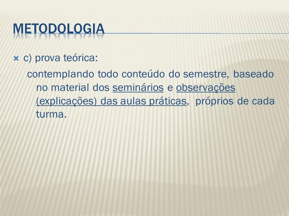 c) prova teórica: contemplando todo conteúdo do semestre, baseado no material dos seminários e observações (explicações) das aulas práticas, próprios