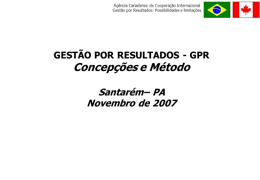 Agência Canadense de Cooperação Internacional Gestão por Resultados: Possibilidades e limitações O RDE M E P R O G R E S S O GESTÃO POR RESULTADOS - GPR Concepções e Método Santarém– PA Novembro de 2007
