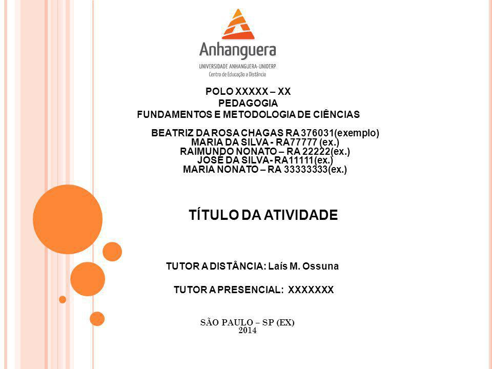 POLO XXXXX – XX PEDAGOGIA FUNDAMENTOS E METODOLOGIA DE CIÊNCIAS BEATRIZ DA ROSA CHAGAS RA 376031(exemplo) MARIA DA SILVA - RA77777 (ex.) RAIMUNDO NONATO – RA 22222(ex.) JOSÉ DA SILVA- RA11111(ex.) MARIA NONATO – RA 33333333(ex.) TÍTULO DA ATIVIDADE TUTOR A PRESENCIAL: XXXXXXX TUTOR A DISTÂNCIA: Laís M.