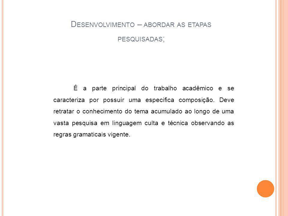 D ESENVOLVIMENTO – ABORDAR AS ETAPAS PESQUISADAS ; É a parte principal do trabalho acadêmico e se caracteriza por possuir uma especifica composição.