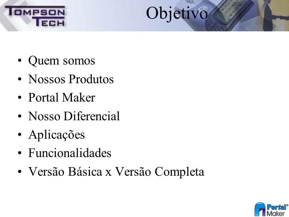 Objetivo Quem somos Nossos Produtos Portal Maker Nosso Diferencial Aplicações Funcionalidades Versão Básica x Versão Completa
