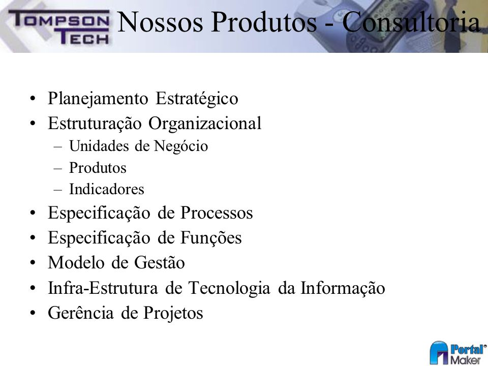 Nossos Produtos - Consultoria Planejamento Estratégico Estruturação Organizacional –Unidades de Negócio –Produtos –Indicadores Especificação de Proces