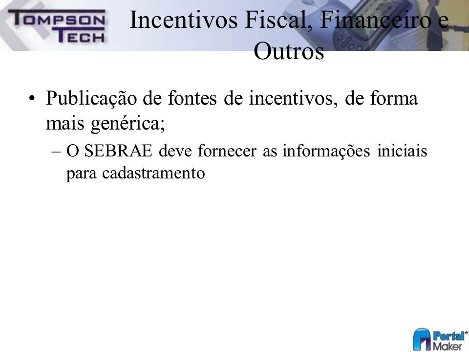 Incentivos Fiscal, Financeiro e Outros Publicação de fontes de incentivos, de forma mais genérica; –O SEBRAE deve fornecer as informações iniciais par