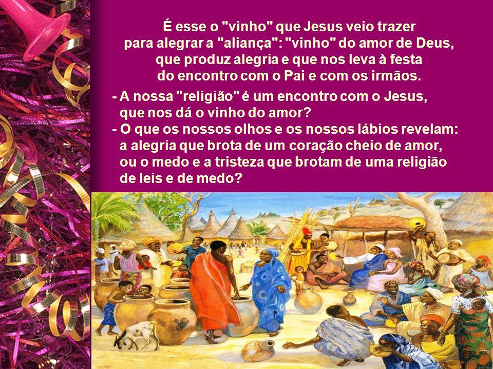 É esse o vinho que Jesus veio trazer para alegrar a aliança : vinho do amor de Deus, que produz alegria e que nos leva à festa do encontro com o Pai e com os irmãos.