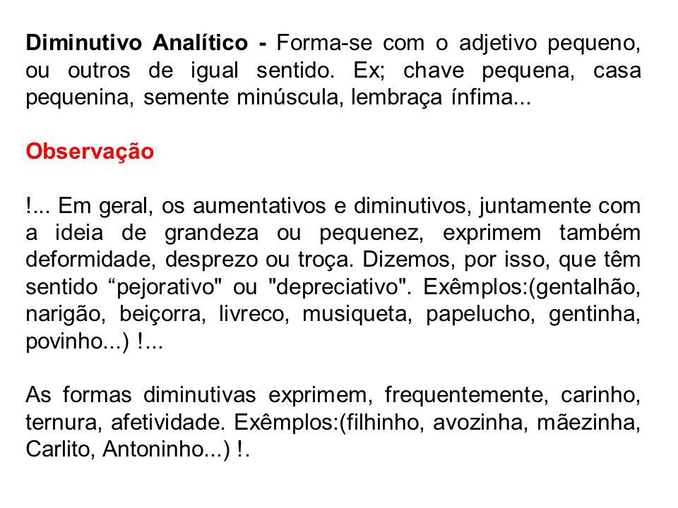 Diminutivo Analítico - Forma-se com o adjetivo pequeno, ou outros de igual sentido. Ex; chave pequena, casa pequenina, semente minúscula, lembraça ínf