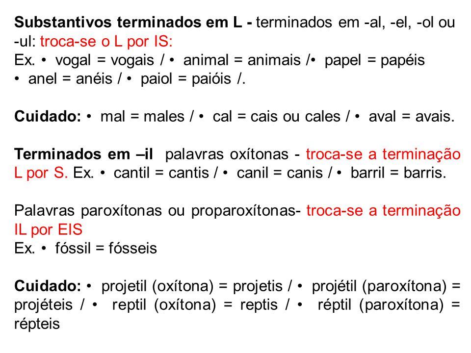 Substantivos terminados em L - terminados em -al, -el, -ol ou -ul: troca-se o L por IS: Ex. vogal = vogais / animal = animais / papel = papéis anel =