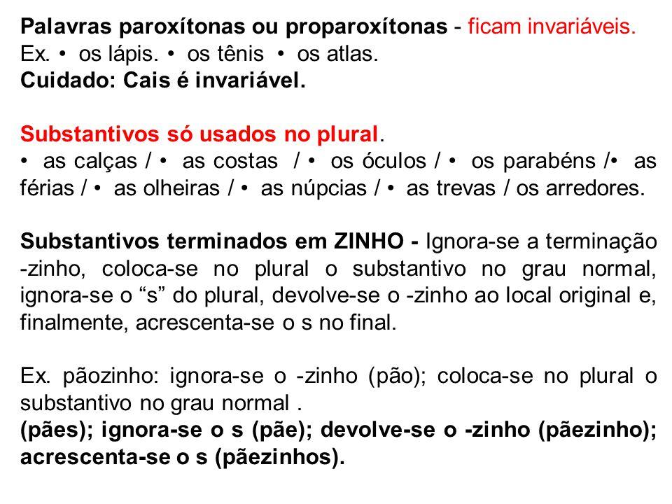 Palavras paroxítonas ou proparoxítonas - ficam invariáveis. Ex. os lápis. os tênis os atlas. Cuidado: Cais é invariável. Substantivos só usados no plu