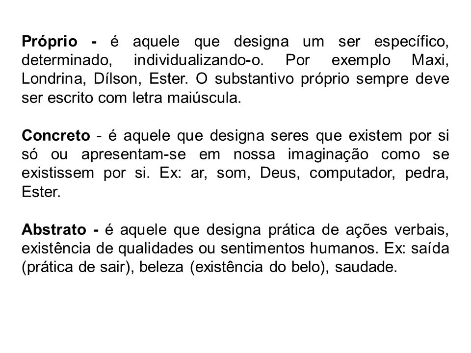 Próprio - é aquele que designa um ser específico, determinado, individualizando-o. Por exemplo Maxi, Londrina, Dílson, Ester. O substantivo próprio se