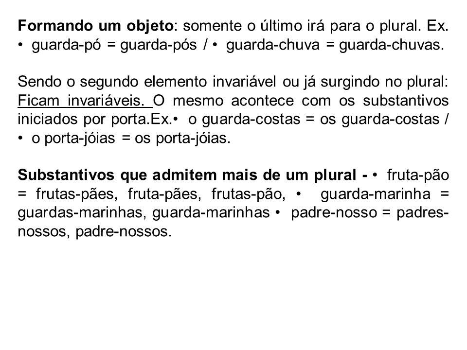 Formando um objeto: somente o último irá para o plural. Ex. guarda-pó = guarda-pós / guarda-chuva = guarda-chuvas. Sendo o segundo elemento invariável