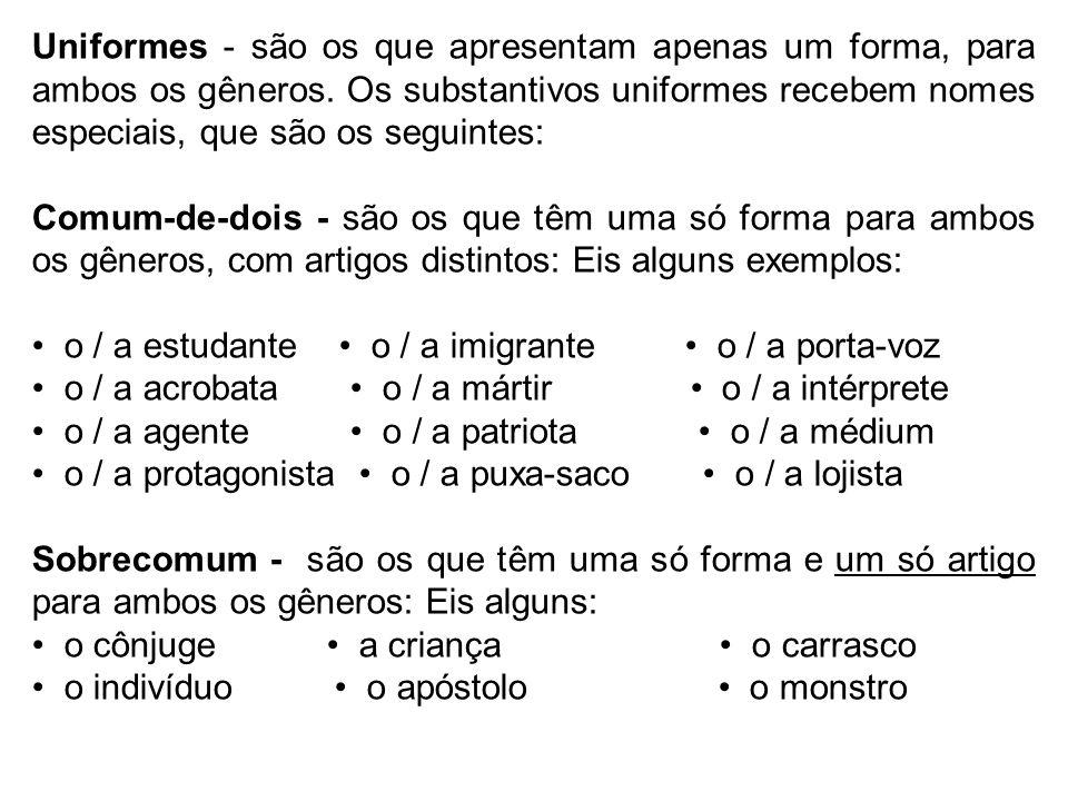 Uniformes - são os que apresentam apenas um forma, para ambos os gêneros. Os substantivos uniformes recebem nomes especiais, que são os seguintes: Com