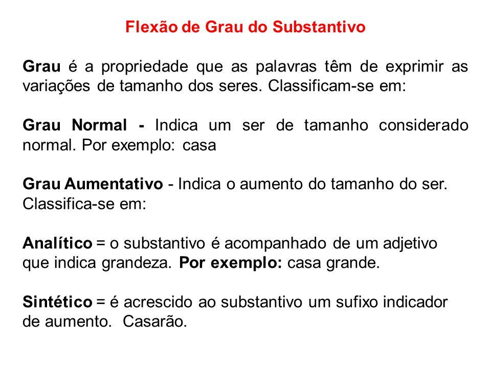 Flexão de Grau do Substantivo Grau é a propriedade que as palavras têm de exprimir as variações de tamanho dos seres. Classificam-se em: Grau Normal -