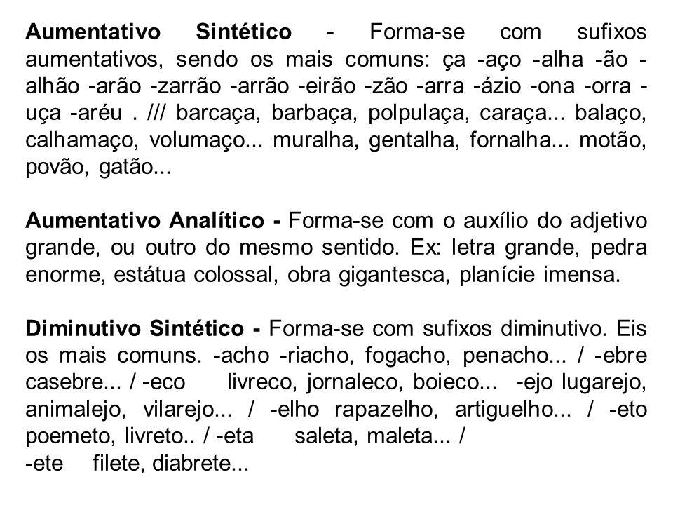 Aumentativo Sintético - Forma-se com sufixos aumentativos, sendo os mais comuns: ça -aço -alha -ão - alhão -arão -zarrão -arrão -eirão -zão -arra -ázi