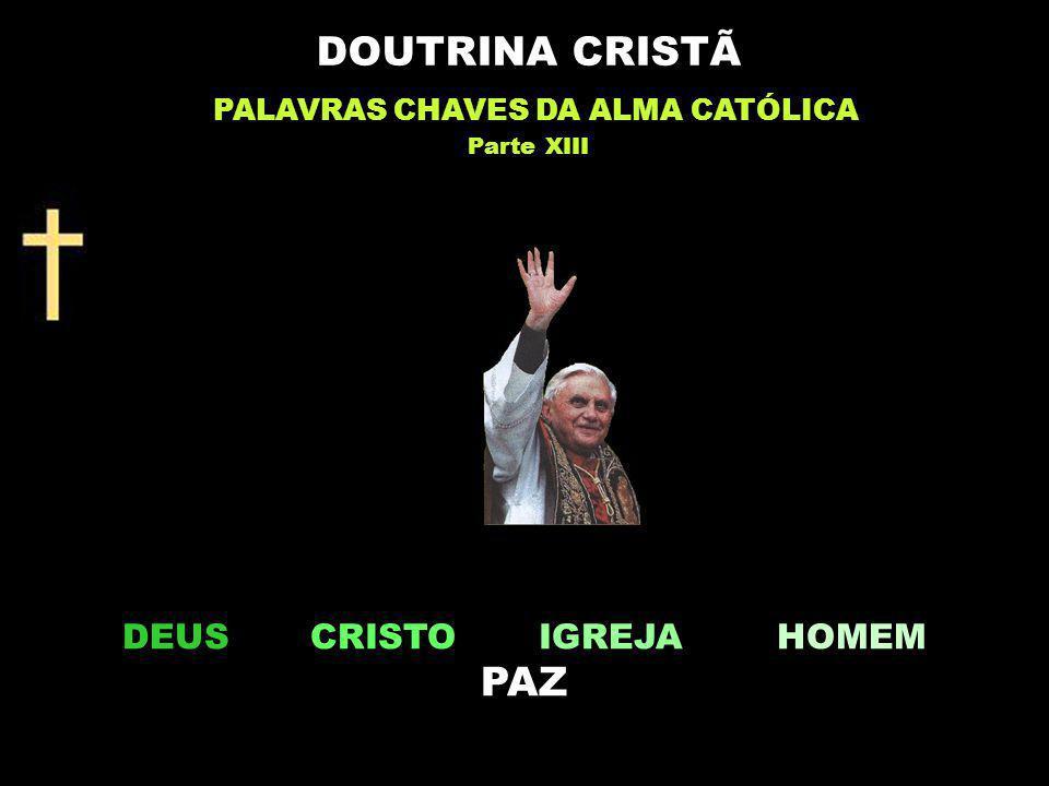 DEUS CRISTO IGREJA HOMEM PAZ DOUTRINA CRISTÃ PALAVRAS CHAVES DA ALMA CATÓLICA Parte XIII