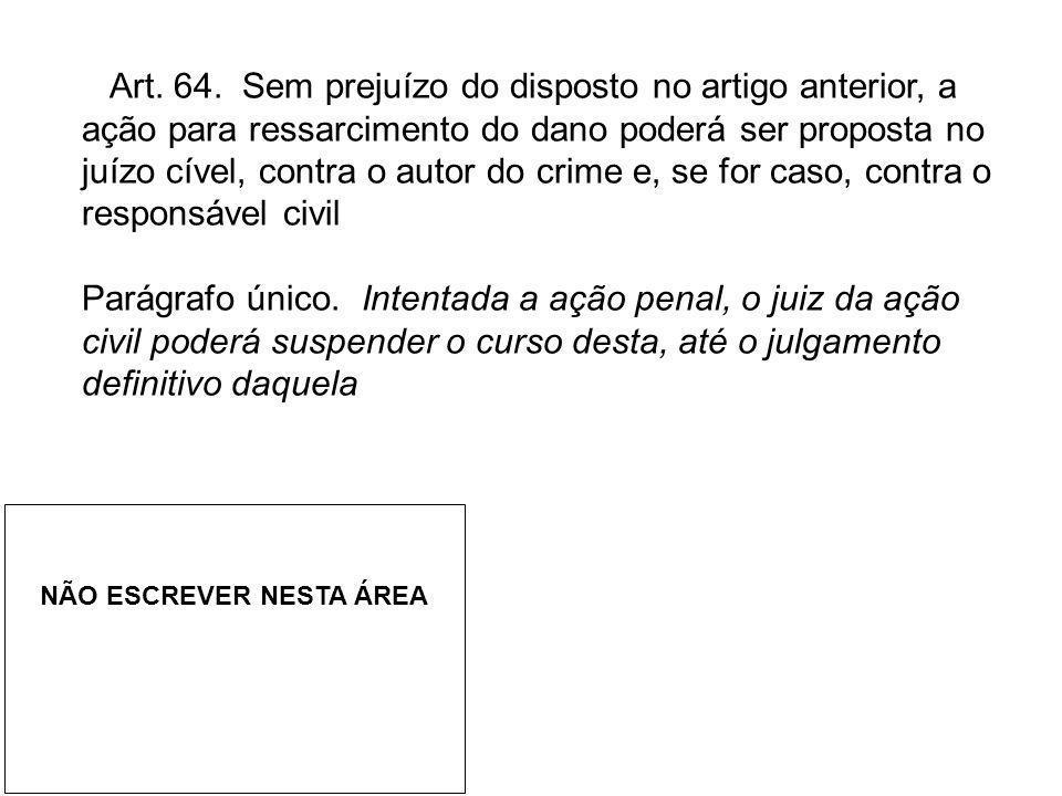 Art. 64. Sem prejuízo do disposto no artigo anterior, a ação para ressarcimento do dano poderá ser proposta no juízo cível, contra o autor do crime e,