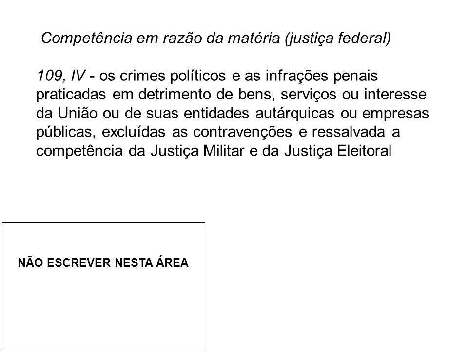 Competência em razão da matéria (justiça federal) 109, IV - os crimes políticos e as infrações penais praticadas em detrimento de bens, serviços ou in