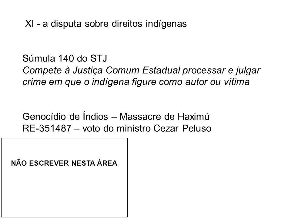 XI - a disputa sobre direitos indígenas Súmula 140 do STJ Compete à Justiça Comum Estadual processar e julgar crime em que o indígena figure como auto