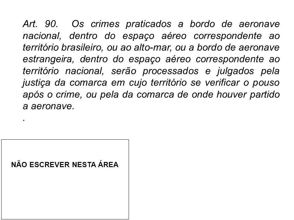 Art. 90. Os crimes praticados a bordo de aeronave nacional, dentro do espaço aéreo correspondente ao território brasileiro, ou ao alto-mar, ou a bordo