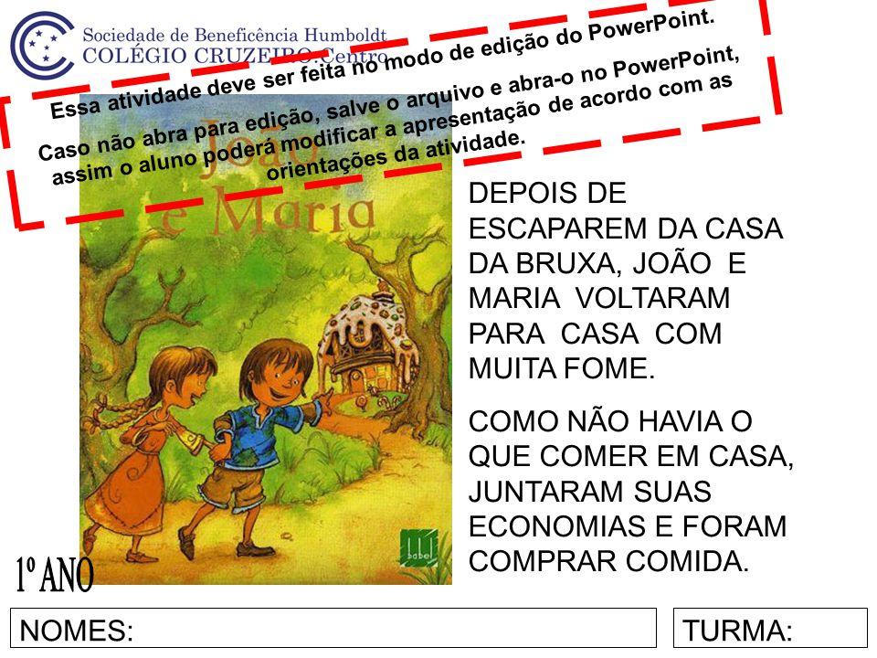 NOMES:TURMA: DEPOIS DE ESCAPAREM DA CASA DA BRUXA, JOÃO E MARIA VOLTARAM PARA CASA COM MUITA FOME.