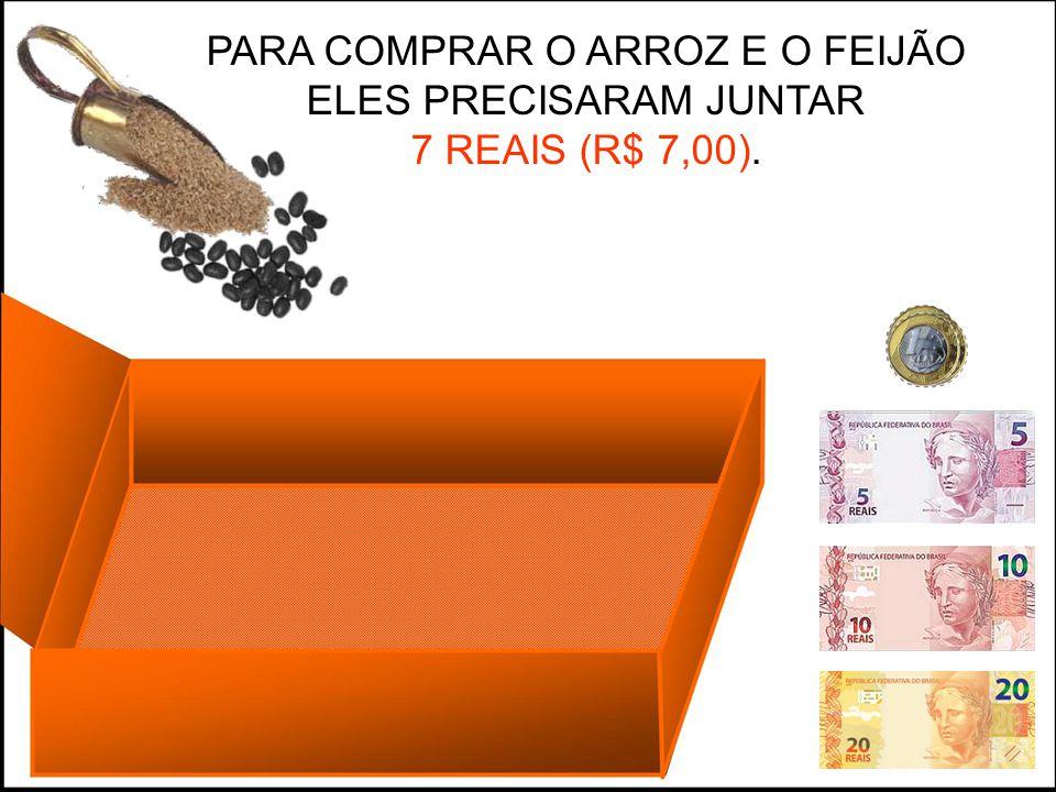 PARA COMPRAR O ARROZ E O FEIJÃO ELES PRECISARAM JUNTAR 7 REAIS (R$ 7,00).