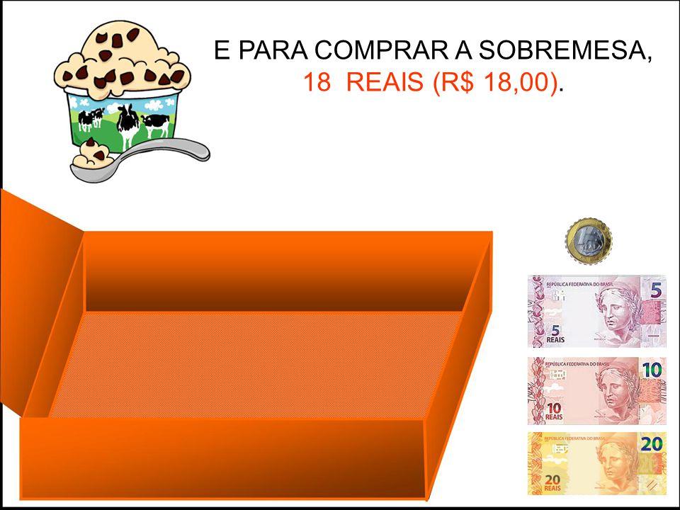 E PARA COMPRAR A SOBREMESA, 18 REAIS (R$ 18,00).