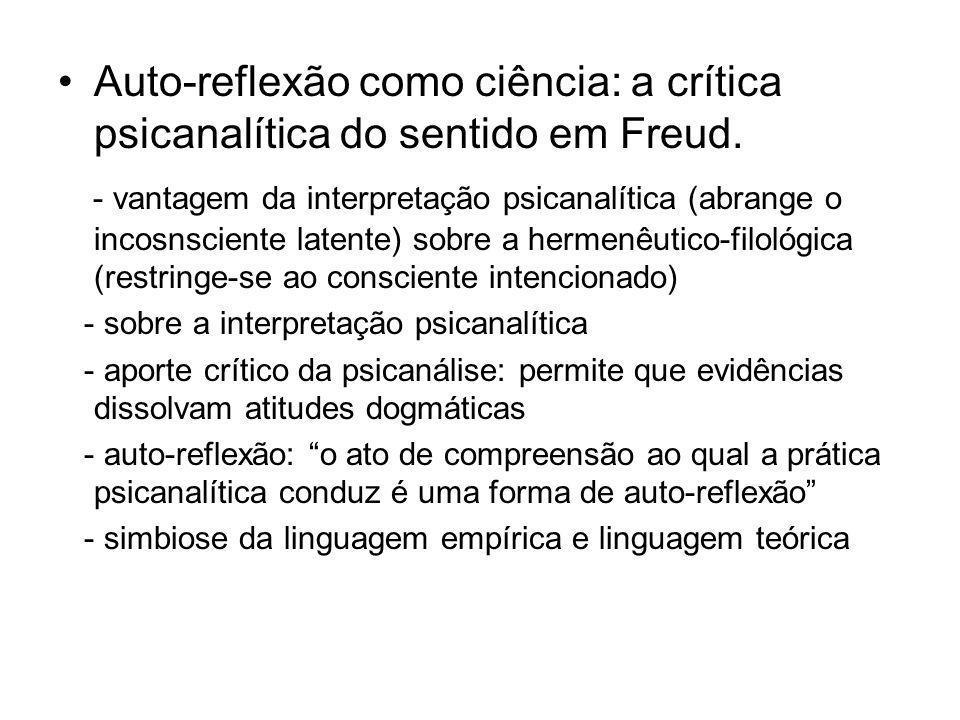 Auto-reflexão como ciência: a crítica psicanalítica do sentido em Freud. - vantagem da interpretação psicanalítica (abrange o incosnsciente latente) s