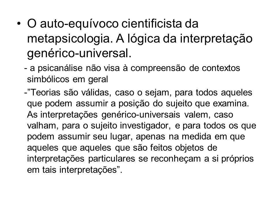 O auto-equívoco cientificista da metapsicologia. A lógica da interpretação genérico-universal. - a psicanálise não visa à compreensão de contextos sim