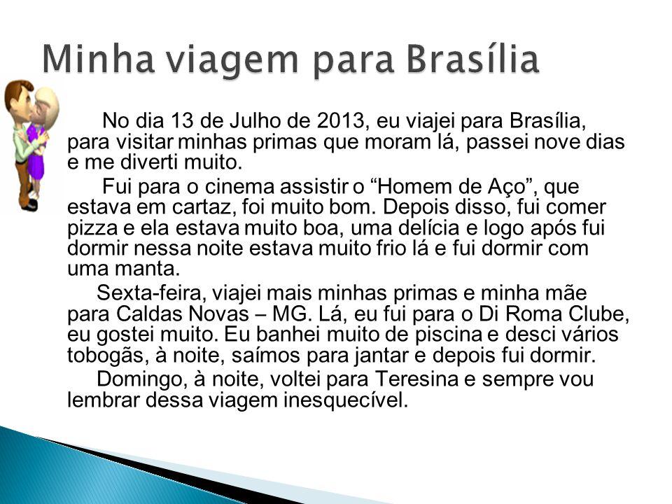 No dia 13 de Julho de 2013, eu viajei para Brasília, para visitar minhas primas que moram lá, passei nove dias e me diverti muito. Fui para o cinema a