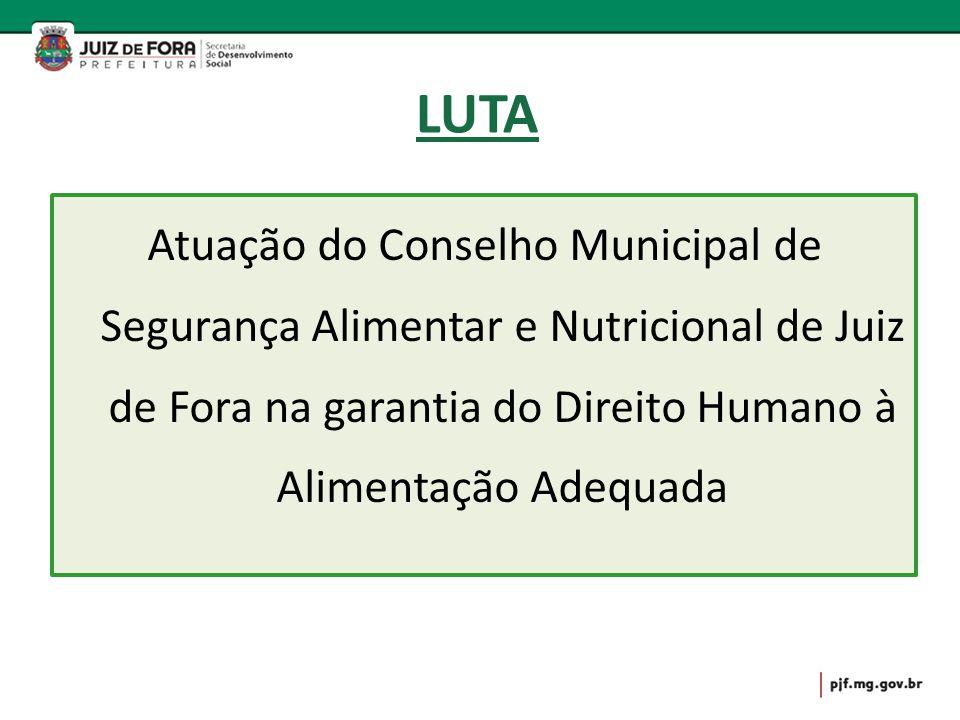 LUTA Atuação do Conselho Municipal de Segurança Alimentar e Nutricional de Juiz de Fora na garantia do Direito Humano à Alimentação Adequada