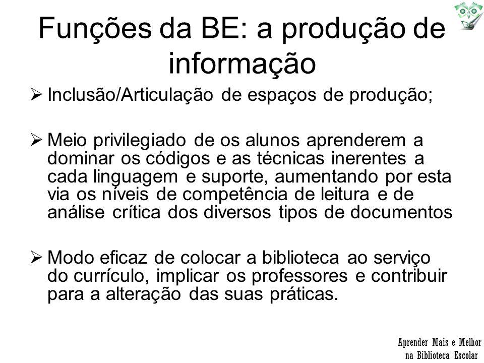 Funções da BE: a produção de informação Inclusão/Articulação de espaços de produção; Meio privilegiado de os alunos aprenderem a dominar os códigos e