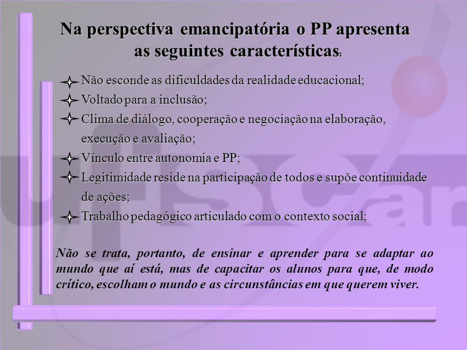 Na perspectiva emancipatória o PP apresenta as seguintes características : Não se trata, portanto, de ensinar e aprender para se adaptar ao mundo que