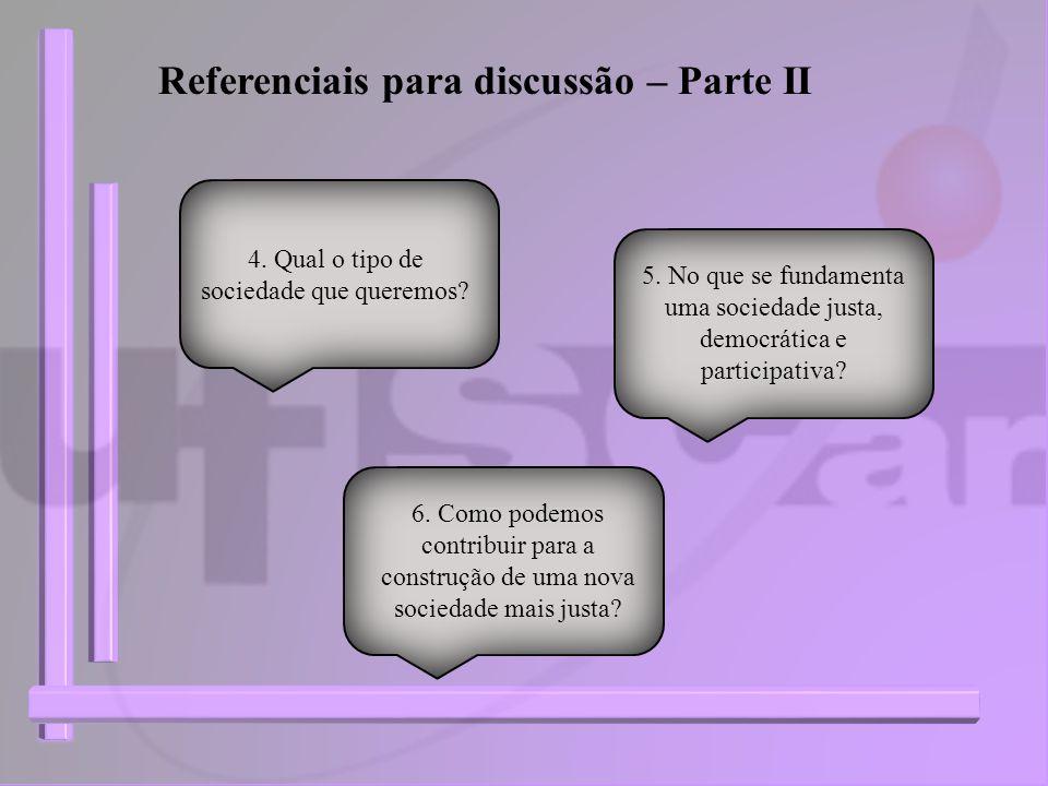 Referenciais para discussão – Parte II 4. Qual o tipo de sociedade que queremos? 5. No que se fundamenta uma sociedade justa, democrática e participat