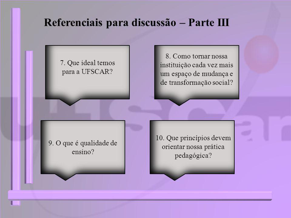 Referenciais para discussão – Parte III 7. Que ideal temos para a UFSCAR? 9. O que é qualidade de ensino? 8. Como tornar nossa instituição cada vez ma