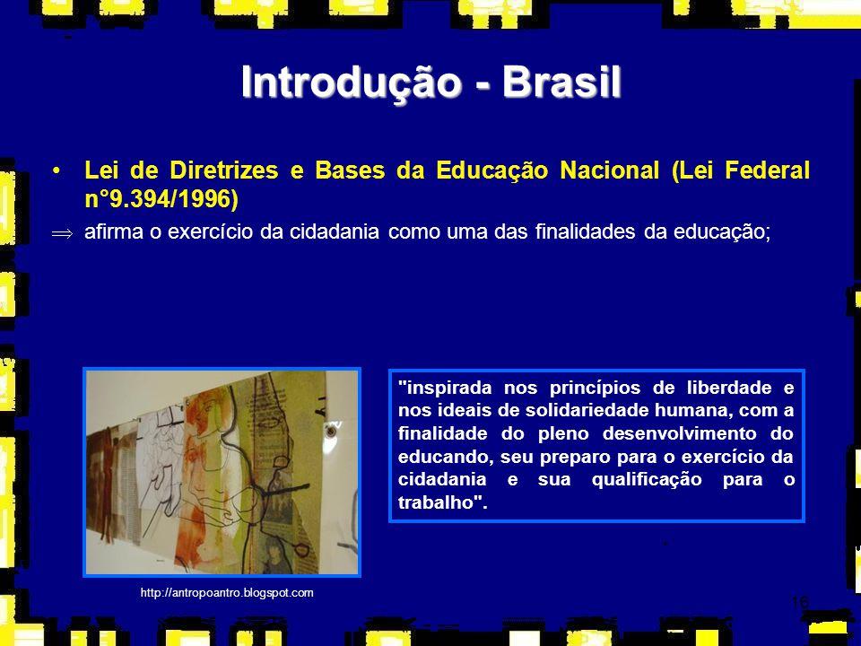 16 Introdução - Brasil Lei de Diretrizes e Bases da Educação Nacional (Lei Federal n°9.394/1996) Þafirma o exercício da cidadania como uma das finalid