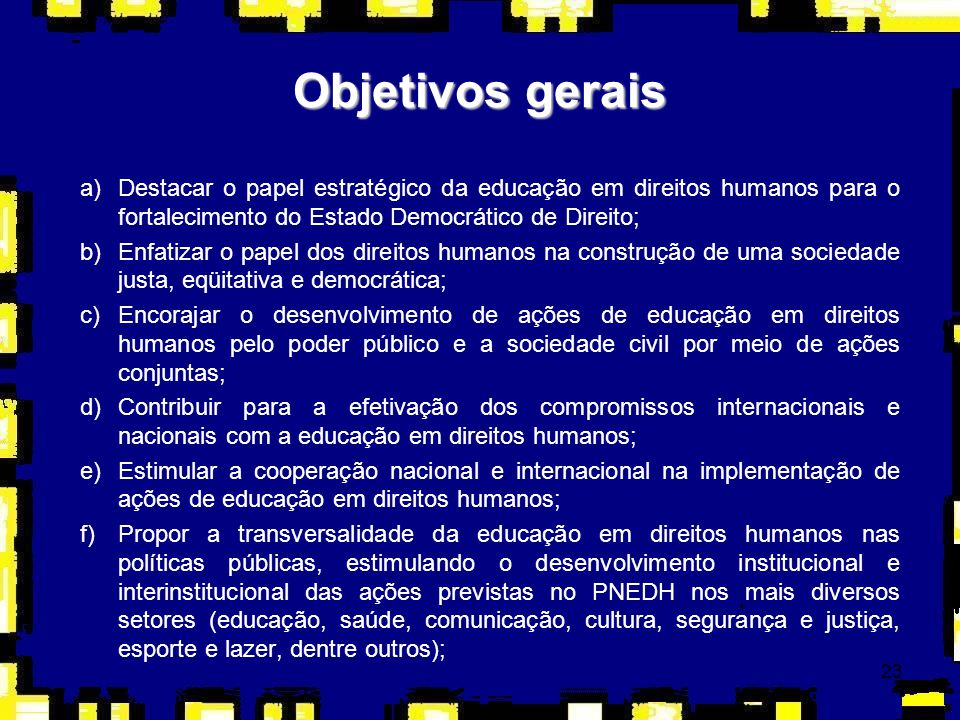 23 Objetivos gerais a)Destacar o papel estratégico da educação em direitos humanos para o fortalecimento do Estado Democrático de Direito; b)Enfatizar