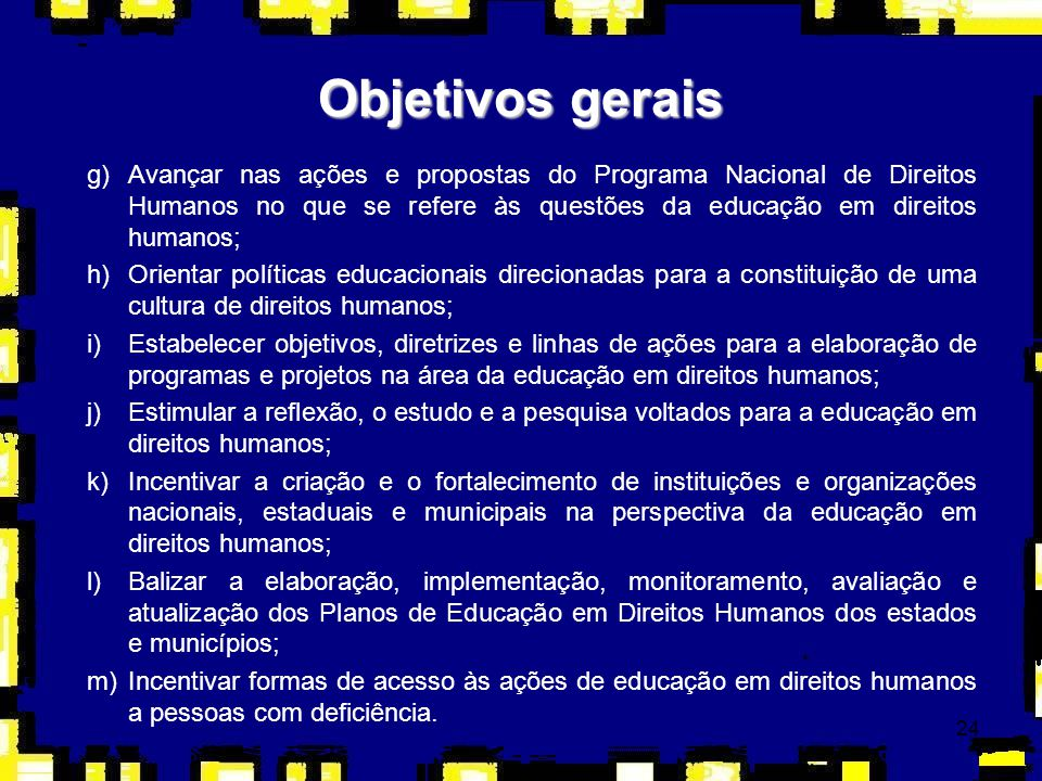 24 Objetivos gerais g)Avançar nas ações e propostas do Programa Nacional de Direitos Humanos no que se refere às questões da educação em direitos huma